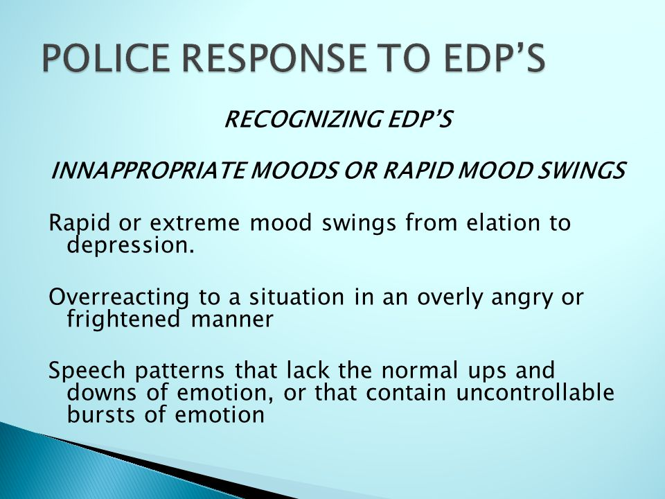 RECOGNIZING EDP'S INNAPPROPRIATE MOODS OR RAPID MOOD SWINGS Rapid or extreme mood swings from elation to depression. Overreacting to a situation in an