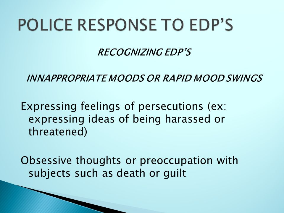 RECOGNIZING EDP'S INNAPPROPRIATE MOODS OR RAPID MOOD SWINGS Expressing feelings of persecutions (ex: expressing ideas of being harassed or threatened) Obsessive thoughts or preoccupation with subjects such as death or guilt