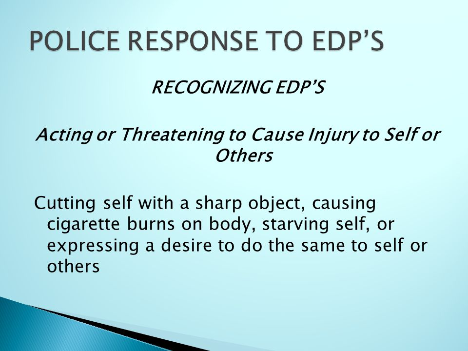 RECOGNIZING EDP'S Acting or Threatening to Cause Injury to Self or Others Cutting self with a sharp object, causing cigarette burns on body, starving