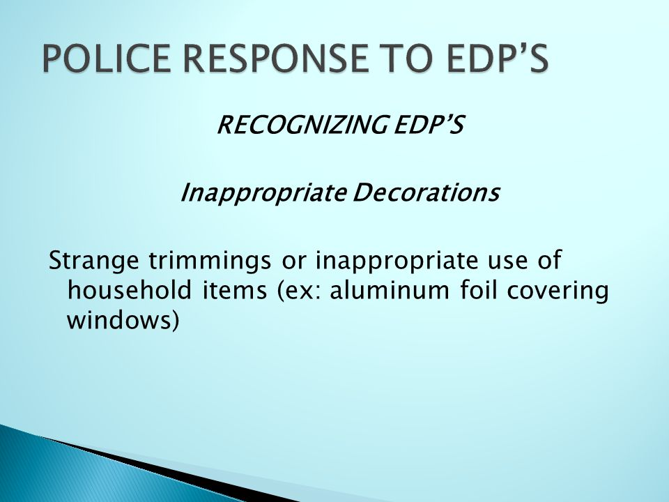 RECOGNIZING EDP'S Inappropriate Decorations Strange trimmings or inappropriate use of household items (ex: aluminum foil covering windows)