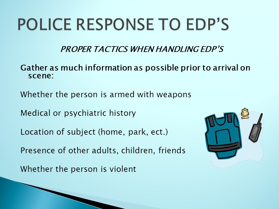 PROPER TACTICS WHEN HANDLING EDP'S Gather as much information as possible prior to arrival on scene: Whether the person is armed with weapons Medical or psychiatric history Location of subject (home, park, ect.) Presence of other adults, children, friends Whether the person is violent