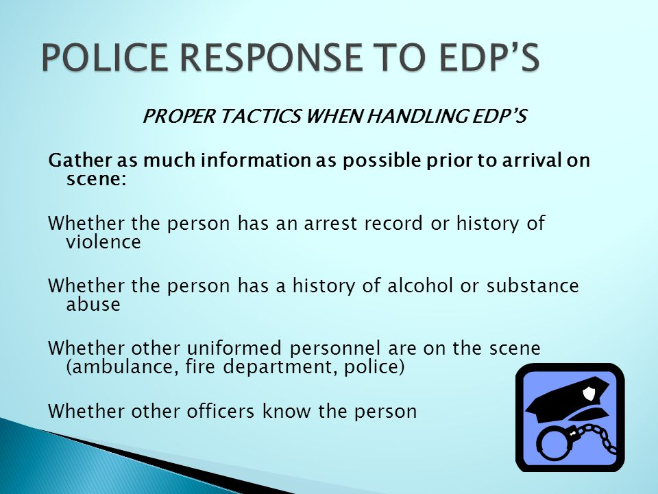 PROPER TACTICS WHEN HANDLING EDP'S Gather as much information as possible prior to arrival on scene: Whether the person has an arrest record or history of violence Whether the person has a history of alcohol or substance abuse Whether other uniformed personnel are on the scene (ambulance, fire department, police) Whether other officers know the person