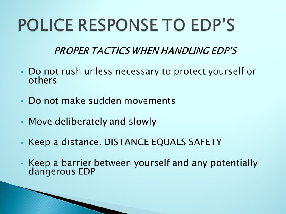 PROPER TACTICS WHEN HANDLING EDP'S  Do not rush unless necessary to protect yourself or others  Do not make sudden movements  Move deliberately and slowly  Keep a distance.