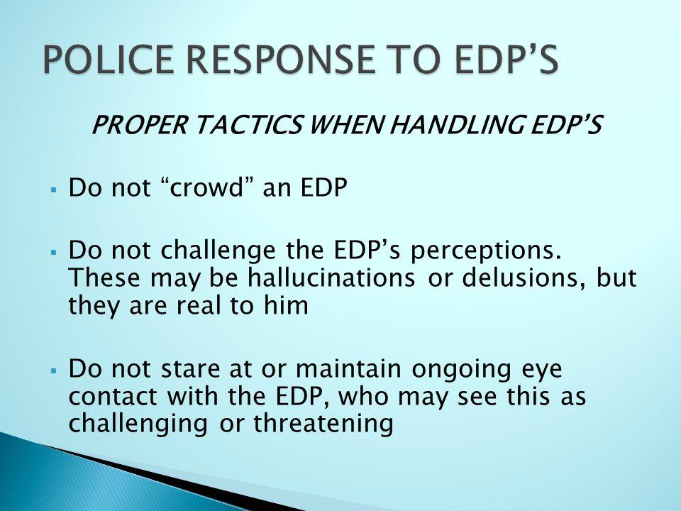 PROPER TACTICS WHEN HANDLING EDP'S  Do not crowd an EDP  Do not challenge the EDP's perceptions.