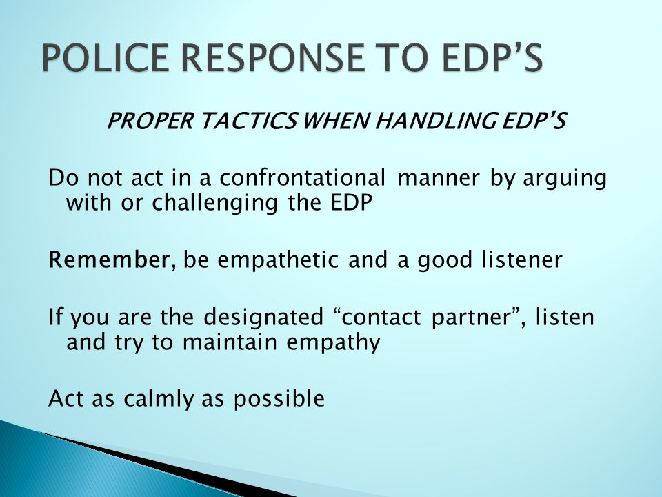 PROPER TACTICS WHEN HANDLING EDP'S Do not act in a confrontational manner by arguing with or challenging the EDP Remember, be empathetic and a good listener If you are the designated contact partner , listen and try to maintain empathy Act as calmly as possible