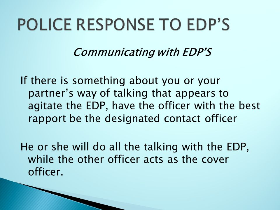 Communicating with EDP'S If there is something about you or your partner's way of talking that appears to agitate the EDP, have the officer with the best rapport be the designated contact officer He or she will do all the talking with the EDP, while the other officer acts as the cover officer.