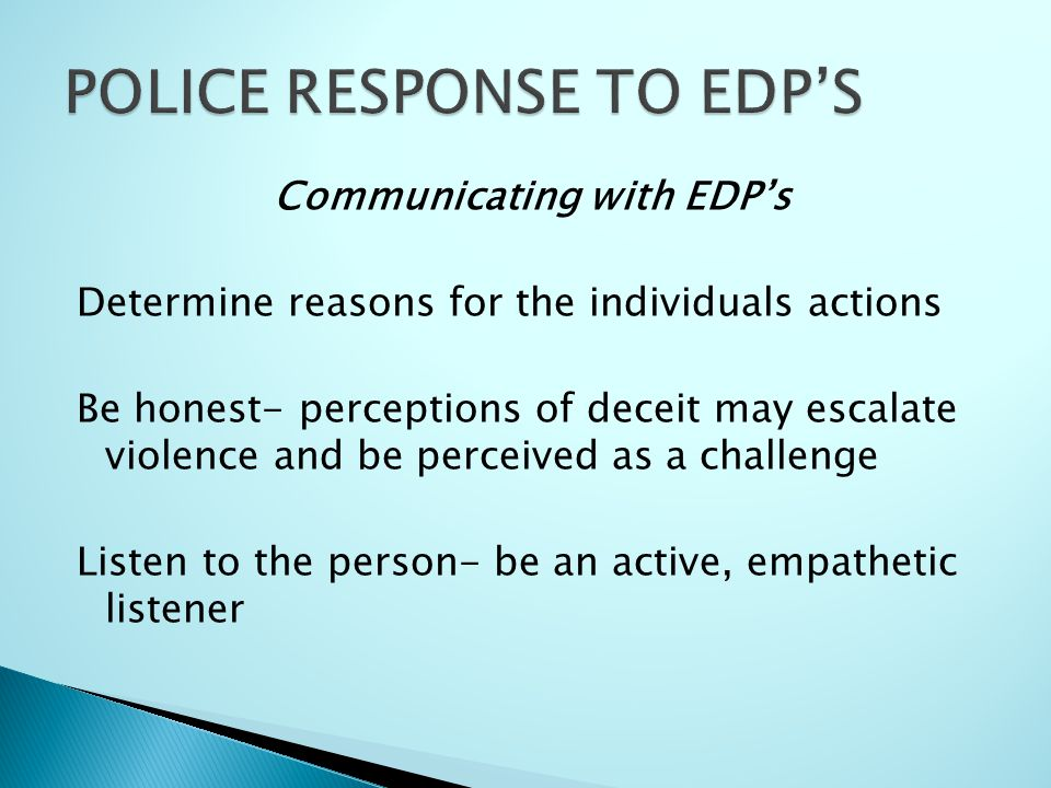 Communicating with EDP's Determine reasons for the individuals actions Be honest- perceptions of deceit may escalate violence and be perceived as a challenge Listen to the person- be an active, empathetic listener