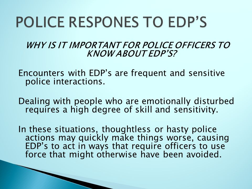 WHY IS IT IMPORTANT FOR POLICE OFFICERS TO KNOW ABOUT EDP'S? Encounters with EDP's are frequent and sensitive police interactions. Dealing with people