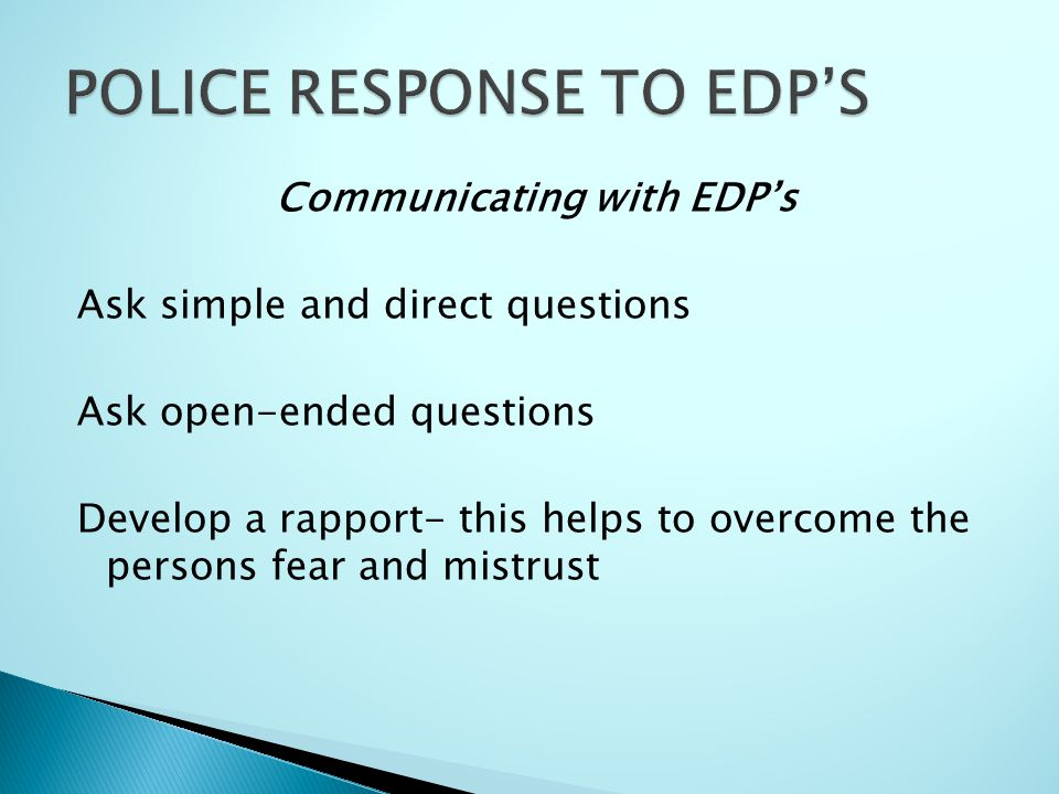 Communicating with EDP's Ask simple and direct questions Ask open-ended questions Develop a rapport- this helps to overcome the persons fear and mistrust