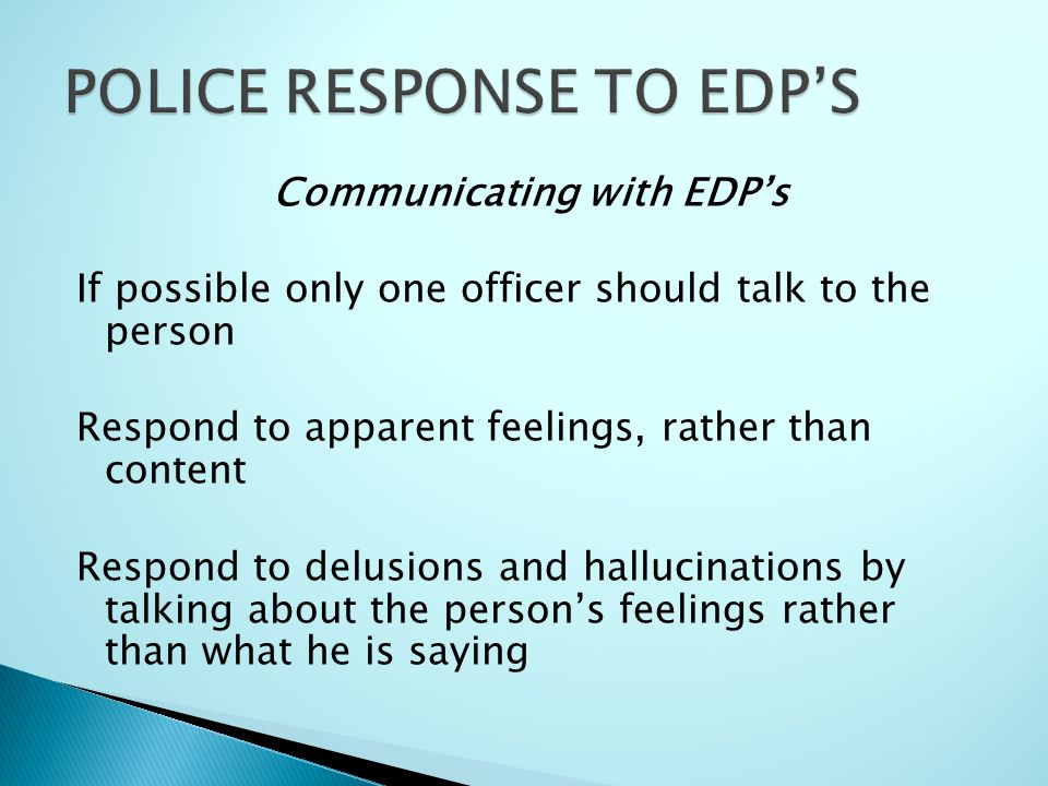 Communicating with EDP's If possible only one officer should talk to the person Respond to apparent feelings, rather than content Respond to delusions and hallucinations by talking about the person's feelings rather than what he is saying
