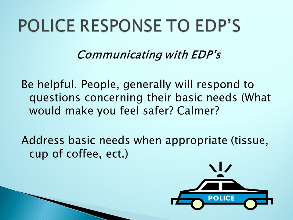 Communicating with EDP's Be helpful. People, generally will respond to questions concerning their basic needs (What would make you feel safer? Calmer?