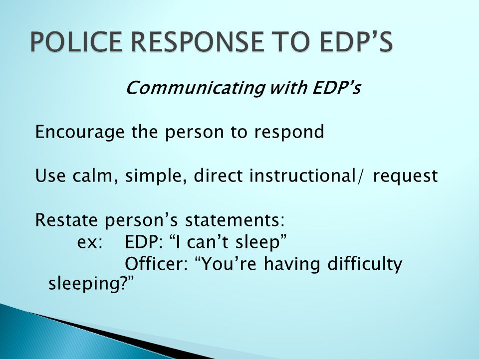 Communicating with EDP's Encourage the person to respond Use calm, simple, direct instructional/ request Restate person's statements: ex: EDP: I can't sleep Officer: You're having difficulty sleeping