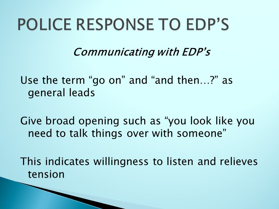 Communicating with EDP's Use the term go on and and then…? as general leads Give broad opening such as you look like you need to talk things over with someone This indicates willingness to listen and relieves tension