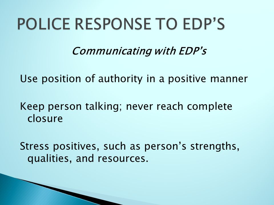 Communicating with EDP's Use position of authority in a positive manner Keep person talking; never reach complete closure Stress positives, such as pe