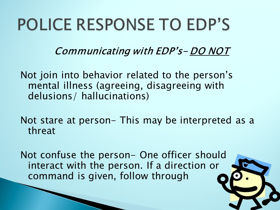 Communicating with EDP's- DO NOT Not join into behavior related to the person's mental illness (agreeing, disagreeing with delusions/ hallucinations)