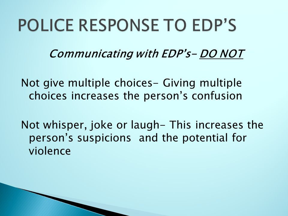 Communicating with EDP's- DO NOT Not give multiple choices- Giving multiple choices increases the person's confusion Not whisper, joke or laugh- This increases the person's suspicions and the potential for violence