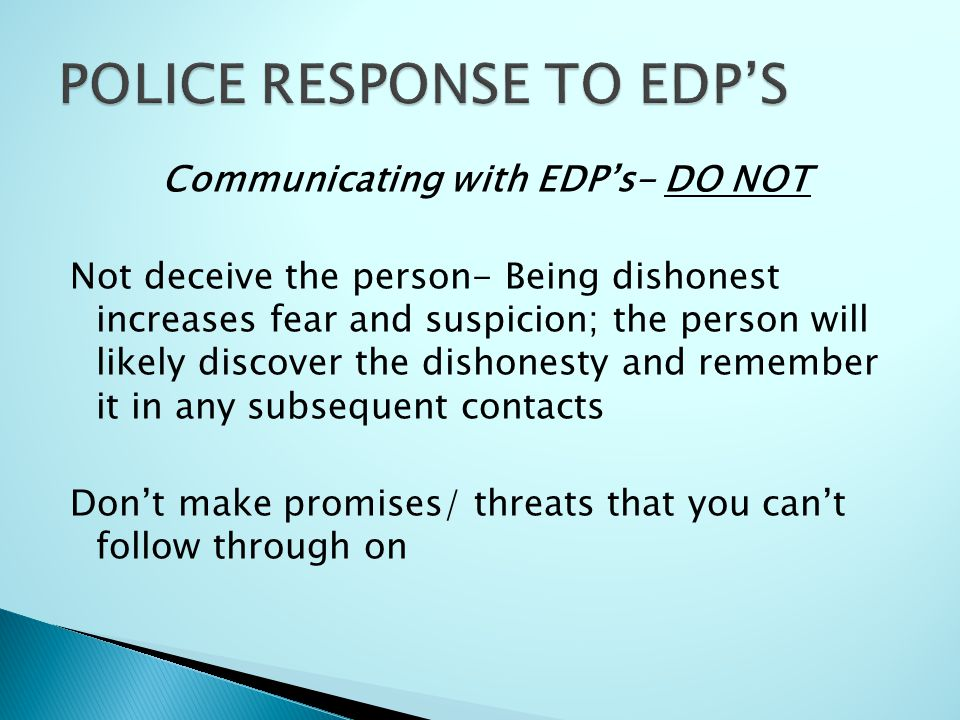 Communicating with EDP's- DO NOT Not deceive the person- Being dishonest increases fear and suspicion; the person will likely discover the dishonesty and remember it in any subsequent contacts Don't make promises/ threats that you can't follow through on