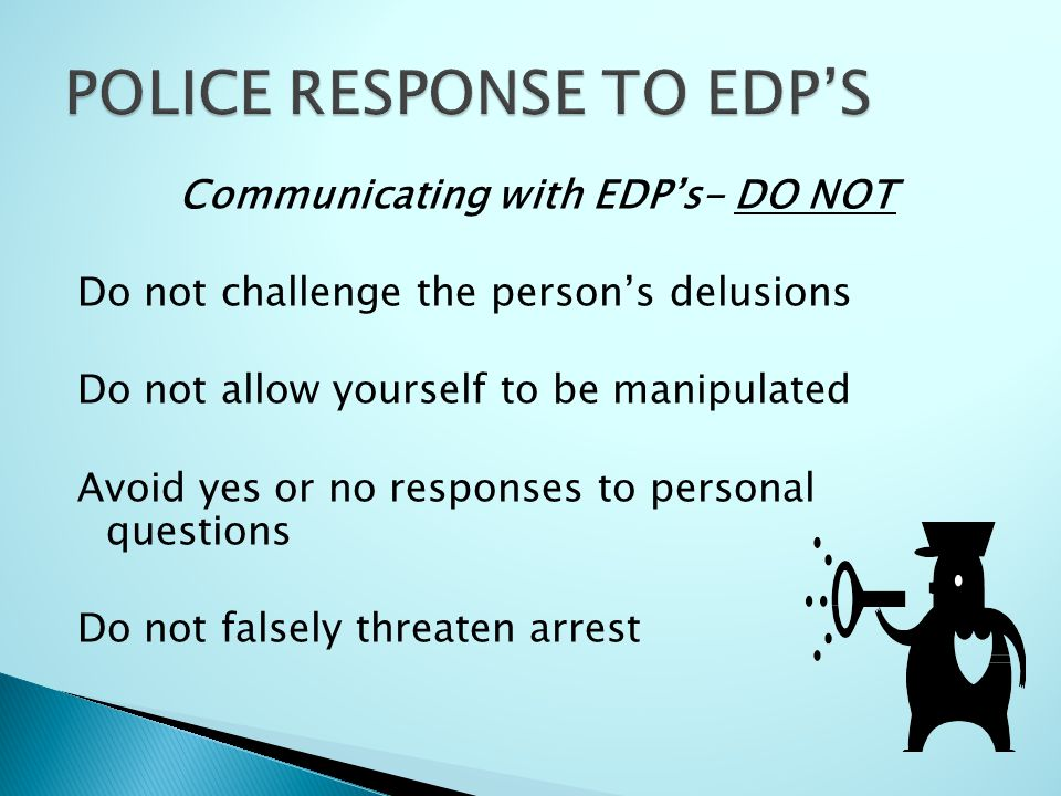 Communicating with EDP's- DO NOT Do not challenge the person's delusions Do not allow yourself to be manipulated Avoid yes or no responses to personal questions Do not falsely threaten arrest
