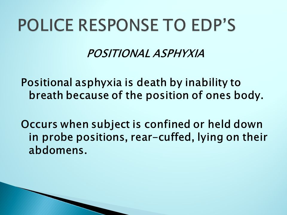 POSITIONAL ASPHYXIA Positional asphyxia is death by inability to breath because of the position of ones body. Occurs when subject is confined or held