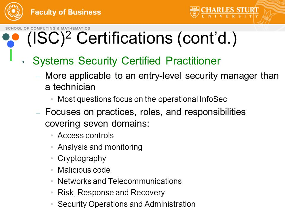 Systems Security Certified Practitioner – More applicable to an entry-level security manager than a technician Most questions focus on the operational InfoSec – Focuses on practices, roles, and responsibilities covering seven domains: Access controls Analysis and monitoring Cryptography Malicious code Networks and Telecommunications Risk, Response and Recovery Security Operations and Administration (ISC) 2 Certifications (cont'd.)
