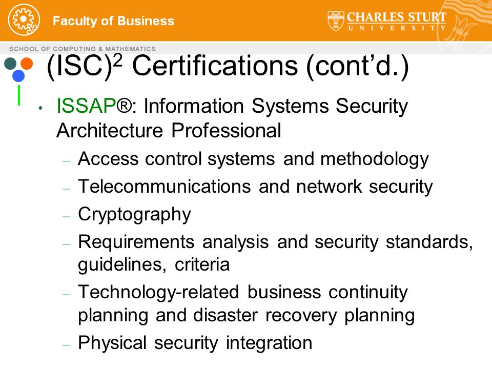 ISSAP®: Information Systems Security Architecture Professional – Access control systems and methodology – Telecommunications and network security – Cryptography – Requirements analysis and security standards, guidelines, criteria – Technology-related business continuity planning and disaster recovery planning – Physical security integration