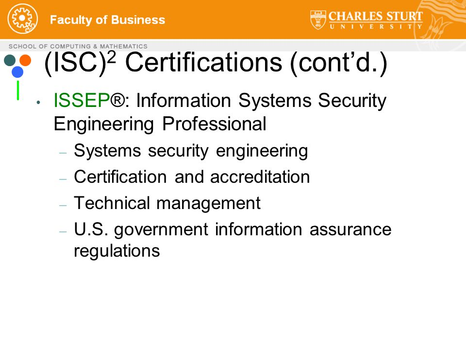 (ISC) 2 Certifications (cont'd.) ISSEP®: Information Systems Security Engineering Professional – Systems security engineering – Certification and accreditation – Technical management – U.S.