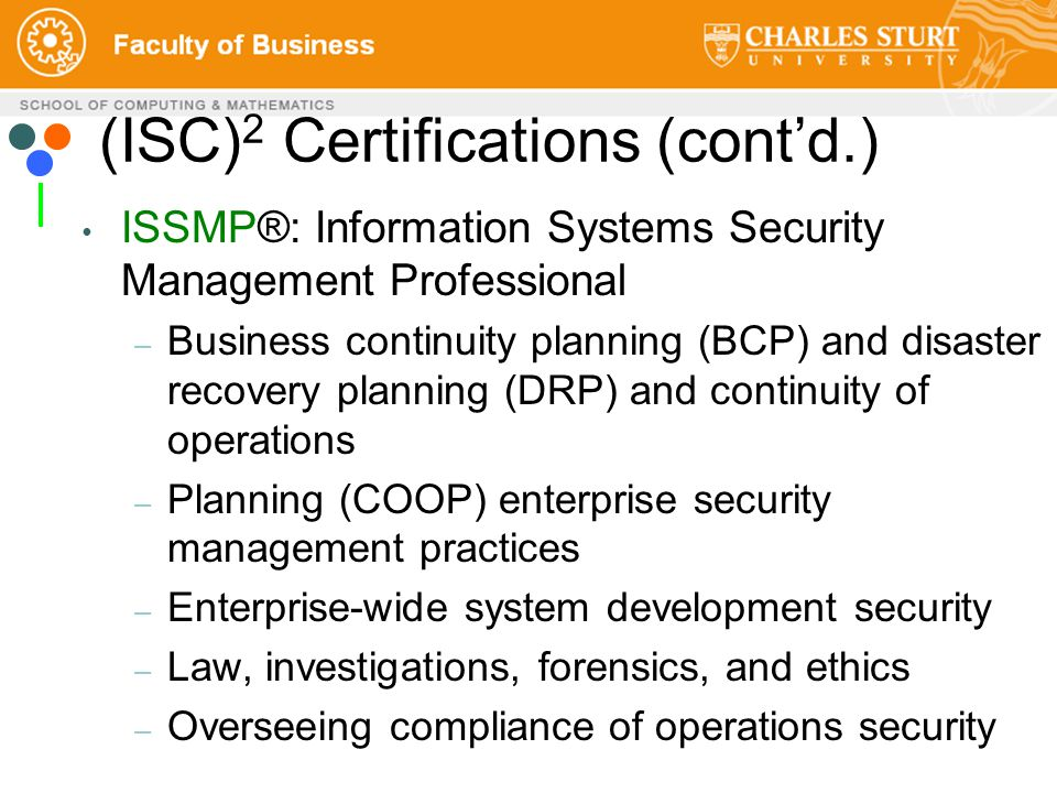 ISSMP®: Information Systems Security Management Professional – Business continuity planning (BCP) and disaster recovery planning (DRP) and continuity of operations – Planning (COOP) enterprise security management practices – Enterprise-wide system development security – Law, investigations, forensics, and ethics – Overseeing compliance of operations security (ISC) 2 Certifications (cont'd.)