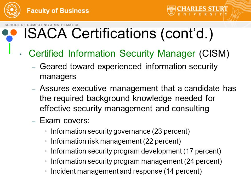 Certified Information Security Manager (CISM) – Geared toward experienced information security managers – Assures executive management that a candidate has the required background knowledge needed for effective security management and consulting – Exam covers: Information security governance (23 percent) Information risk management (22 percent) Information security program development (17 percent) Information security program management (24 percent) Incident management and response (14 percent) ISACA Certifications (cont'd.)