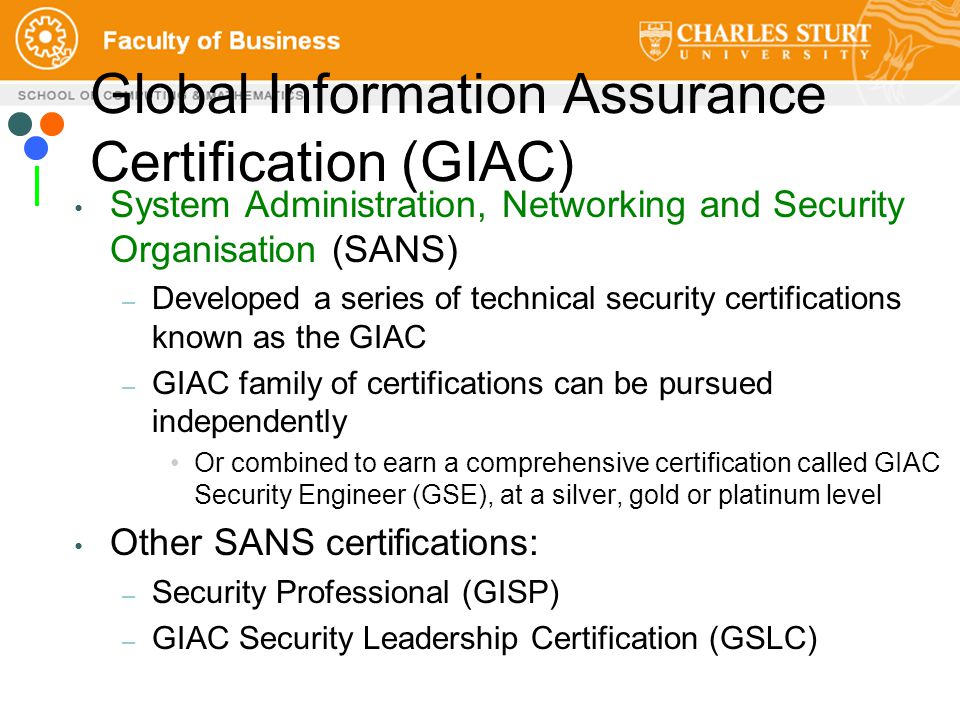 Global Information Assurance Certification (GIAC) System Administration, Networking and Security Organisation (SANS) – Developed a series of technical security certifications known as the GIAC – GIAC family of certifications can be pursued independently Or combined to earn a comprehensive certification called GIAC Security Engineer (GSE), at a silver, gold or platinum level Other SANS certifications: – Security Professional (GISP) – GIAC Security Leadership Certification (GSLC)