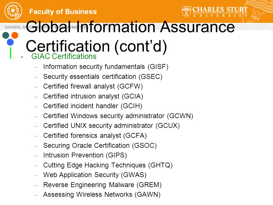 GIAC Certifications – Information security fundamentals (GISF) – Security essentials certification (GSEC) – Certified firewall analyst (GCFW) – Certified intrusion analyst (GCIA) – Certified incident handler (GCIH) – Certified Windows security administrator (GCWN) – Certified UNIX security administrator (GCUX) – Certified forensics analyst (GCFA) – Securing Oracle Certification (GSOC) – Intrusion Prevention (GIPS) – Cutting Edge Hacking Techniques (GHTQ) – Web Application Security (GWAS) – Reverse Engineering Malware (GREM) – Assessing Wireless Networks (GAWN) Global Information Assurance Certification (cont'd)
