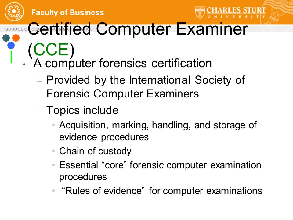 Certified Computer Examiner (CCE) A computer forensics certification – Provided by the International Society of Forensic Computer Examiners – Topics include Acquisition, marking, handling, and storage of evidence procedures Chain of custody Essential core forensic computer examination procedures Rules of evidence for computer examinations