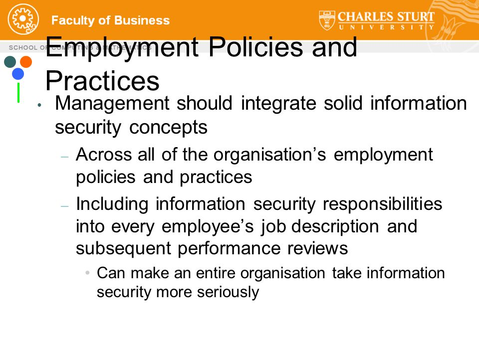 Employment Policies and Practices Management should integrate solid information security concepts – Across all of the organisation's employment policies and practices – Including information security responsibilities into every employee's job description and subsequent performance reviews Can make an entire organisation take information security more seriously