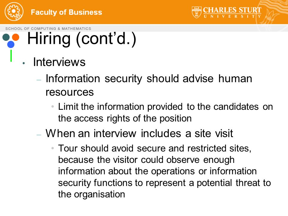 Hiring (cont'd.) Interviews – Information security should advise human resources Limit the information provided to the candidates on the access rights of the position – When an interview includes a site visit Tour should avoid secure and restricted sites, because the visitor could observe enough information about the operations or information security functions to represent a potential threat to the organisation