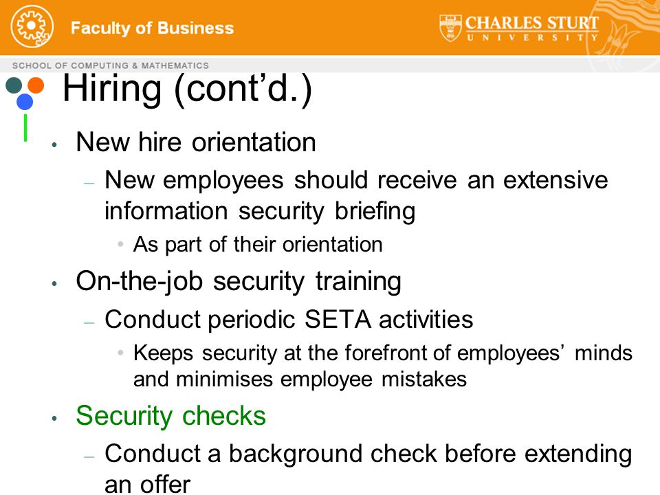 Hiring (cont'd.) New hire orientation – New employees should receive an extensive information security briefing As part of their orientation On-the-job security training – Conduct periodic SETA activities Keeps security at the forefront of employees' minds and minimises employee mistakes Security checks – Conduct a background check before extending an offer