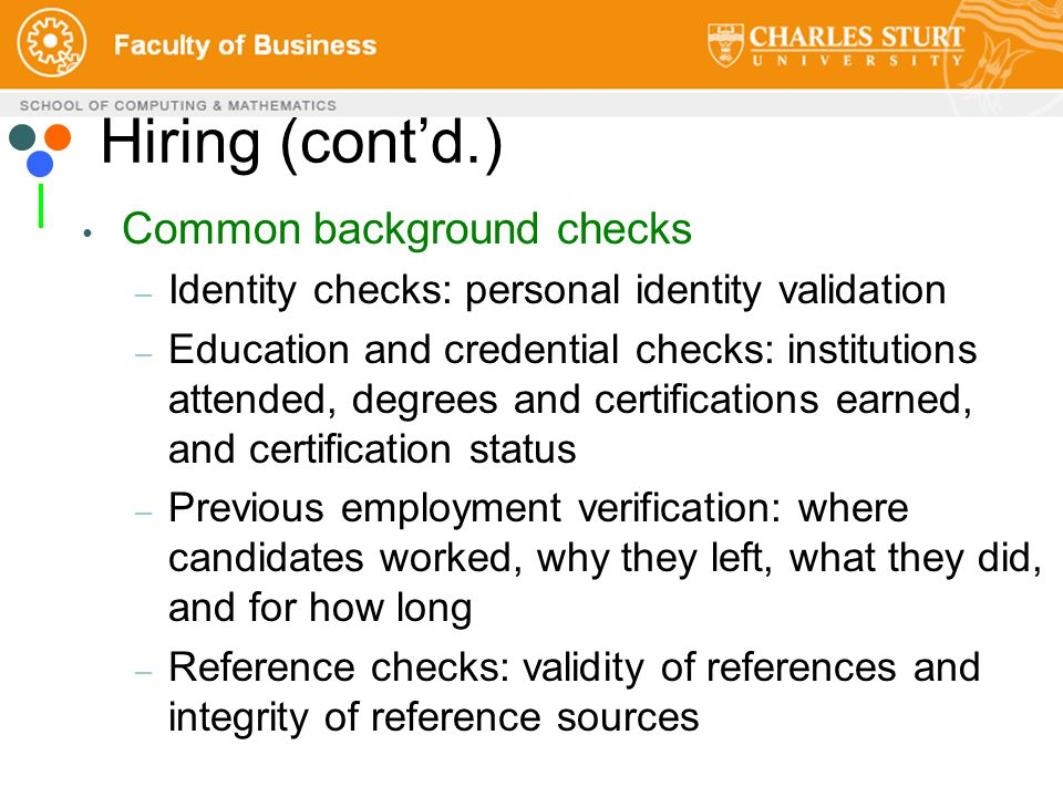 Hiring (cont'd.) Common background checks – Identity checks: personal identity validation – Education and credential checks: institutions attended, degrees and certifications earned, and certification status – Previous employment verification: where candidates worked, why they left, what they did, and for how long – Reference checks: validity of references and integrity of reference sources