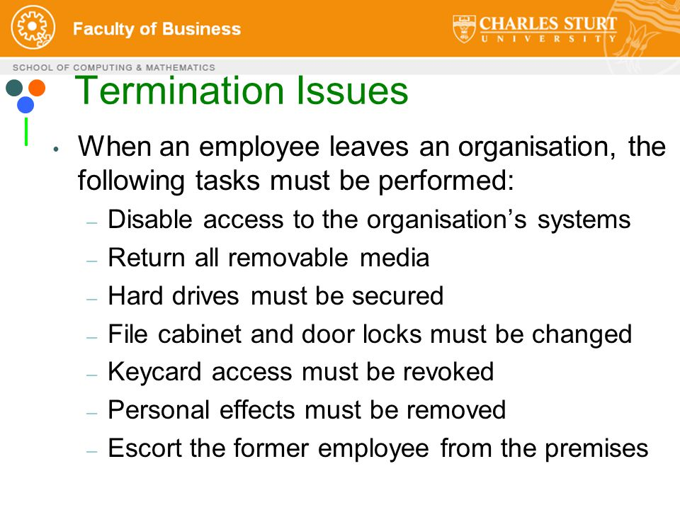 Termination Issues When an employee leaves an organisation, the following tasks must be performed: – Disable access to the organisation's systems – Return all removable media – Hard drives must be secured – File cabinet and door locks must be changed – Keycard access must be revoked – Personal effects must be removed – Escort the former employee from the premises