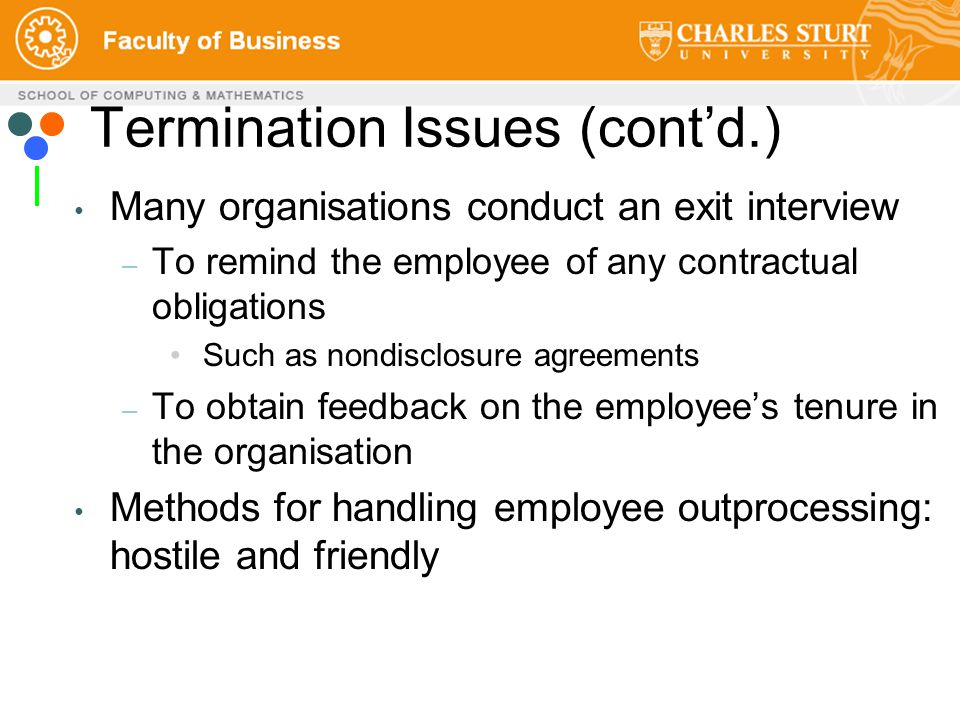 Termination Issues (cont'd.) Many organisations conduct an exit interview – To remind the employee of any contractual obligations Such as nondisclosure agreements – To obtain feedback on the employee's tenure in the organisation Methods for handling employee outprocessing: hostile and friendly