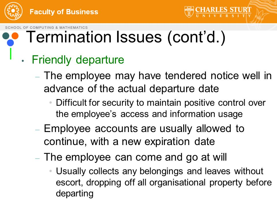 Termination Issues (cont'd.) Friendly departure – The employee may have tendered notice well in advance of the actual departure date Difficult for security to maintain positive control over the employee's access and information usage – Employee accounts are usually allowed to continue, with a new expiration date – The employee can come and go at will Usually collects any belongings and leaves without escort, dropping off all organisational property before departing