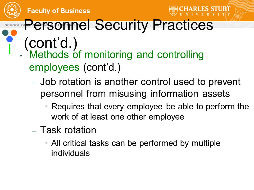 Personnel Security Practices (cont'd.) Methods of monitoring and controlling employees (cont'd.) – Job rotation is another control used to prevent personnel from misusing information assets Requires that every employee be able to perform the work of at least one other employee – Task rotation All critical tasks can be performed by multiple individuals