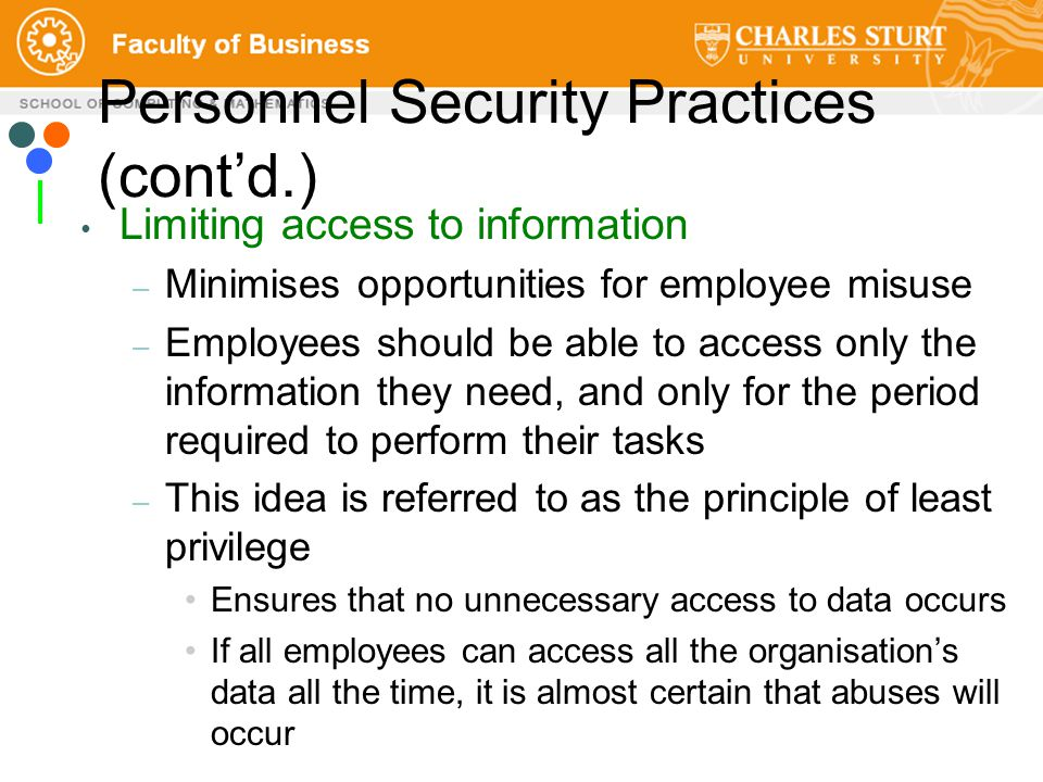 Personnel Security Practices (cont'd.) Limiting access to information – Minimises opportunities for employee misuse – Employees should be able to access only the information they need, and only for the period required to perform their tasks – This idea is referred to as the principle of least privilege Ensures that no unnecessary access to data occurs If all employees can access all the organisation's data all the time, it is almost certain that abuses will occur