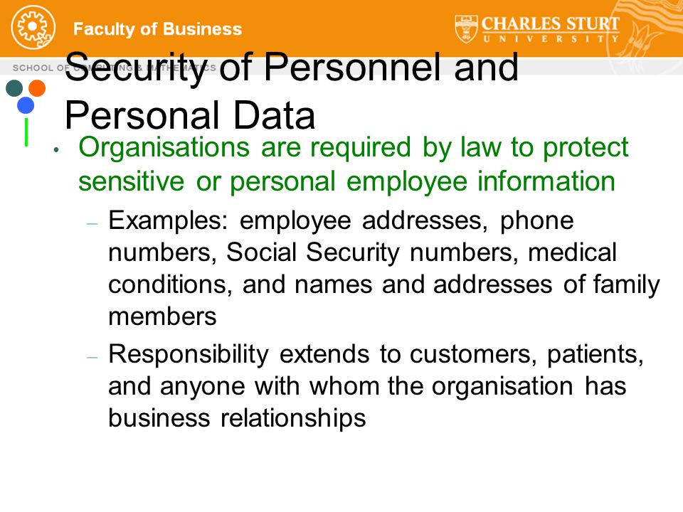 Security of Personnel and Personal Data Organisations are required by law to protect sensitive or personal employee information – Examples: employee addresses, phone numbers, Social Security numbers, medical conditions, and names and addresses of family members – Responsibility extends to customers, patients, and anyone with whom the organisation has business relationships