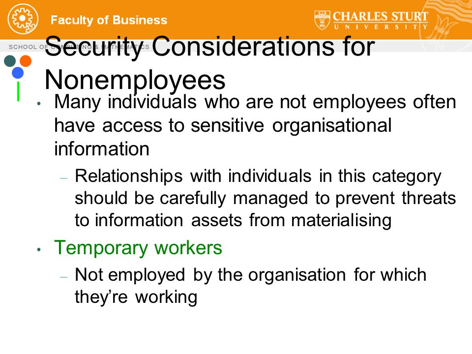 Security Considerations for Nonemployees Many individuals who are not employees often have access to sensitive organisational information – Relationships with individuals in this category should be carefully managed to prevent threats to information assets from materialising Temporary workers – Not employed by the organisation for which they're working