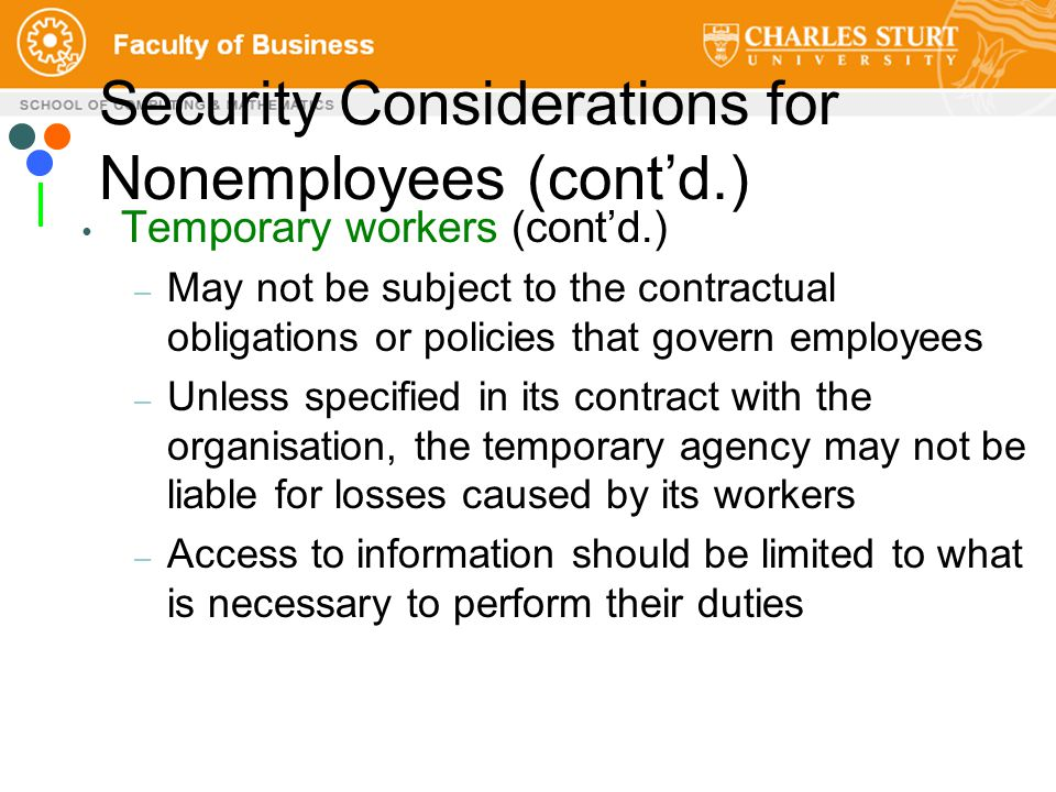 Temporary workers (cont'd.) – May not be subject to the contractual obligations or policies that govern employees – Unless specified in its contract with the organisation, the temporary agency may not be liable for losses caused by its workers – Access to information should be limited to what is necessary to perform their duties Security Considerations for Nonemployees (cont'd.)