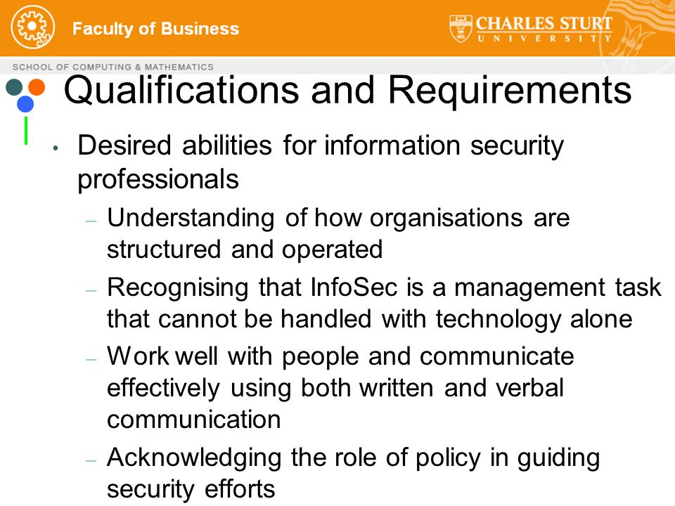 Qualifications and Requirements Desired abilities for information security professionals – Understanding of how organisations are structured and operated – Recognising that InfoSec is a management task that cannot be handled with technology alone – Work well with people and communicate effectively using both written and verbal communication – Acknowledging the role of policy in guiding security efforts