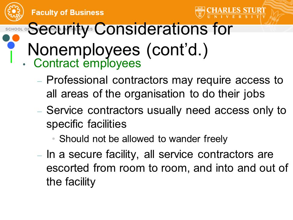 Contract employees – Professional contractors may require access to all areas of the organisation to do their jobs – Service contractors usually need access only to specific facilities Should not be allowed to wander freely – In a secure facility, all service contractors are escorted from room to room, and into and out of the facility Security Considerations for Nonemployees (cont'd.)