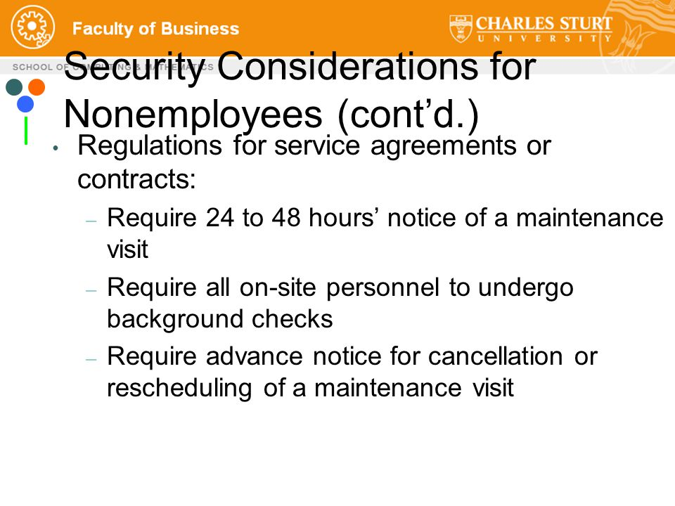 Regulations for service agreements or contracts: – Require 24 to 48 hours' notice of a maintenance visit – Require all on-site personnel to undergo background checks – Require advance notice for cancellation or rescheduling of a maintenance visit Security Considerations for Nonemployees (cont'd.)