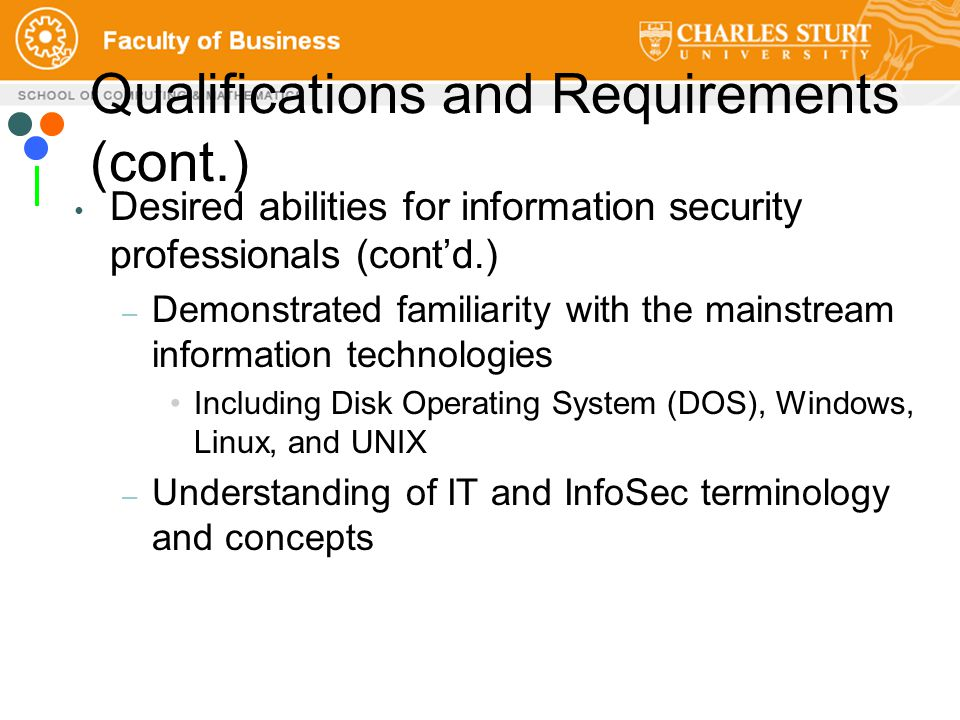 Qualifications and Requirements (cont.) Desired abilities for information security professionals (cont'd.) – Demonstrated familiarity with the mainstream information technologies Including Disk Operating System (DOS), Windows, Linux, and UNIX – Understanding of IT and InfoSec terminology and concepts