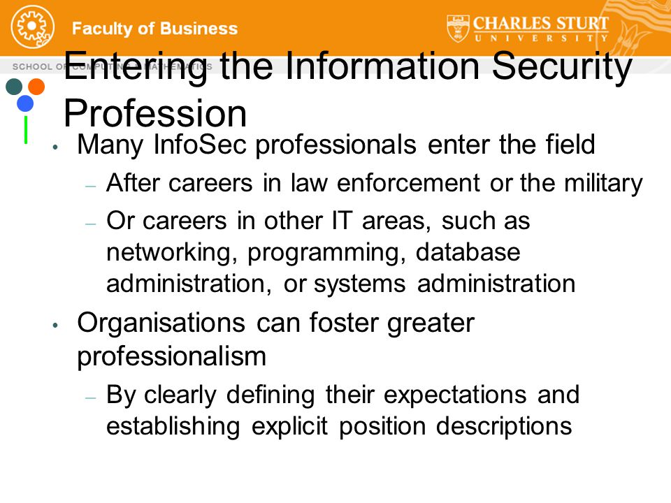 Entering the Information Security Profession Many InfoSec professionals enter the field – After careers in law enforcement or the military – Or careers in other IT areas, such as networking, programming, database administration, or systems administration Organisations can foster greater professionalism – By clearly defining their expectations and establishing explicit position descriptions