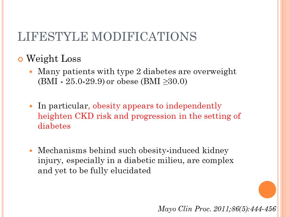 LIFESTYLE MODIFICATIONS Weight Loss Many patients with type 2 diabetes are overweight (BMI - 25.0-29.9) or obese (BMI ≥30.0) In particular, obesity appears to independently heighten CKD risk and progression in the setting of diabetes Mechanisms behind such obesity-induced kidney injury, especially in a diabetic milieu, are complex and yet to be fully elucidated Mayo Clin Proc.