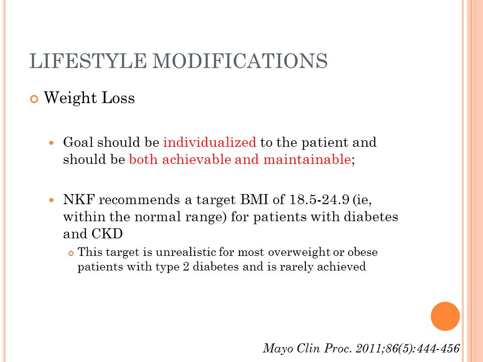 LIFESTYLE MODIFICATIONS Weight Loss Goal should be individualized to the patient and should be both achievable and maintainable; NKF recommends a target BMI of 18.5-24.9 (ie, within the normal range) for patients with diabetes and CKD This target is unrealistic for most overweight or obese patients with type 2 diabetes and is rarely achieved Mayo Clin Proc.